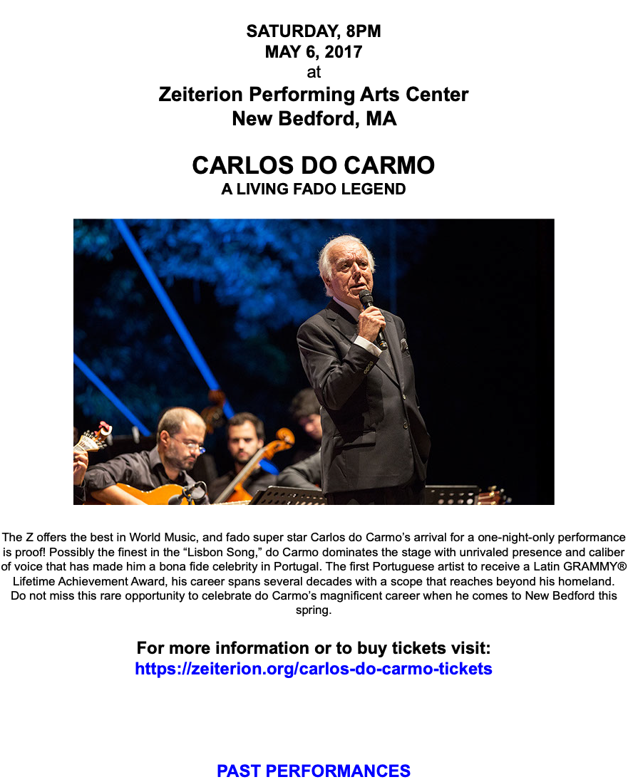"SATURDAY, 8PM MAY 6, 2017 at Zeiterion Performing Arts Center New Bedford, MA CARLOS DO CARMO A LIVING FADO LEGEND  The Z offers the best in World Music, and fado super star Carlos do Carmo's arrival for a one-night-only performance is proof! Possibly the finest in the ""Lisbon Song,"" do Carmo dominates the stage with unrivaled presence and caliber of voice that has made him a bona fide celebrity in Portugal. The first Portuguese artist to receive a Latin GRAMMY® Lifetime Achievement Award, his career spans several decades with a scope that reaches beyond his homeland. Do not miss this rare opportunity to celebrate do Carmo's magnificent career when he comes to New Bedford this spring. For more information or to buy tickets visit: https://zeiterion.org/carlos-do-carmo-tickets PAST PERFORMANCES"